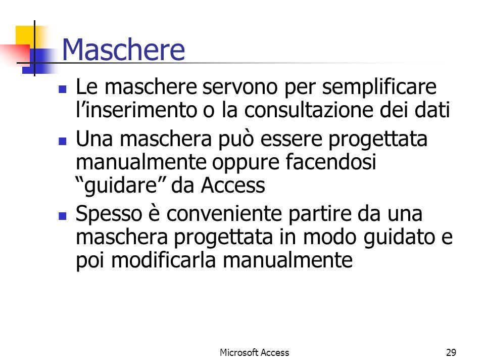 Microsoft Access29 Maschere Le maschere servono per semplificare linserimento o la consultazione dei dati Una maschera può essere progettata manualmente oppure facendosi guidare da Access Spesso è conveniente partire da una maschera progettata in modo guidato e poi modificarla manualmente