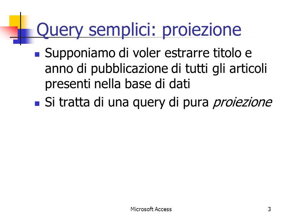 Microsoft Access3 Query semplici: proiezione Supponiamo di voler estrarre titolo e anno di pubblicazione di tutti gli articoli presenti nella base di dati Si tratta di una query di pura proiezione