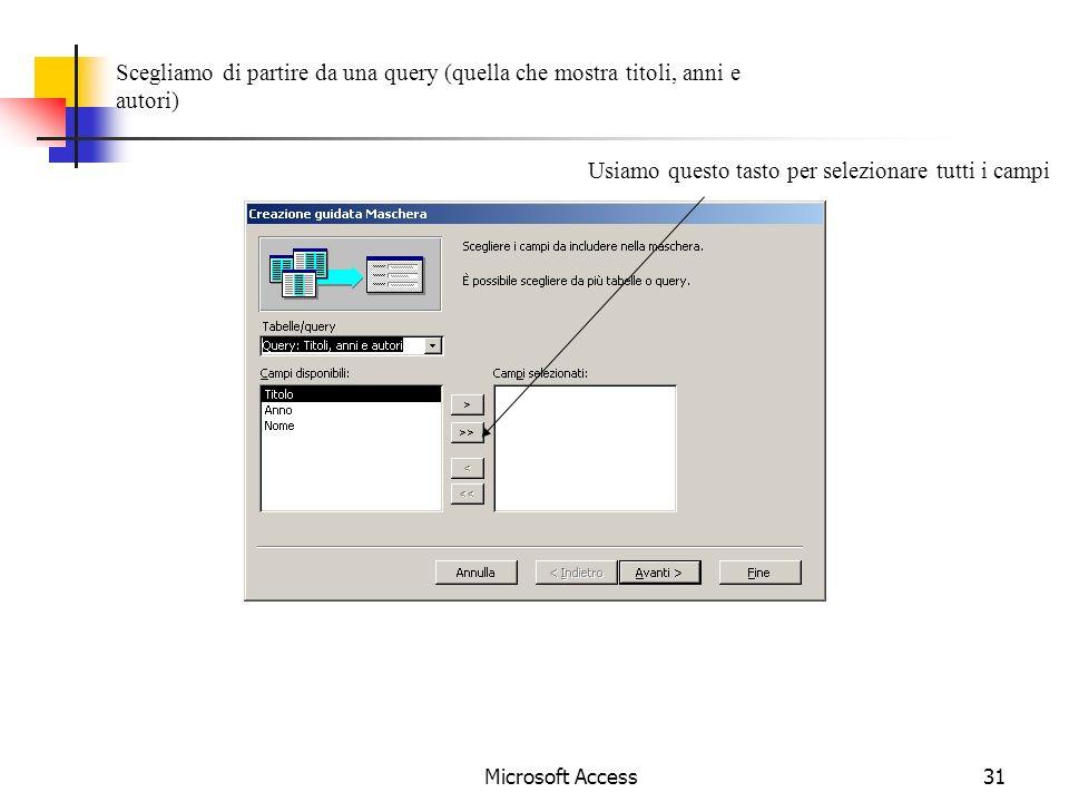 Microsoft Access31 Scegliamo di partire da una query (quella che mostra titoli, anni e autori) Usiamo questo tasto per selezionare tutti i campi
