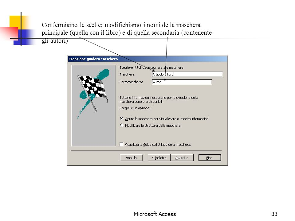 Microsoft Access33 Confermiamo le scelte; modifichiamo i nomi della maschera principale (quella con il libro) e di quella secondaria (contenente gli autori)
