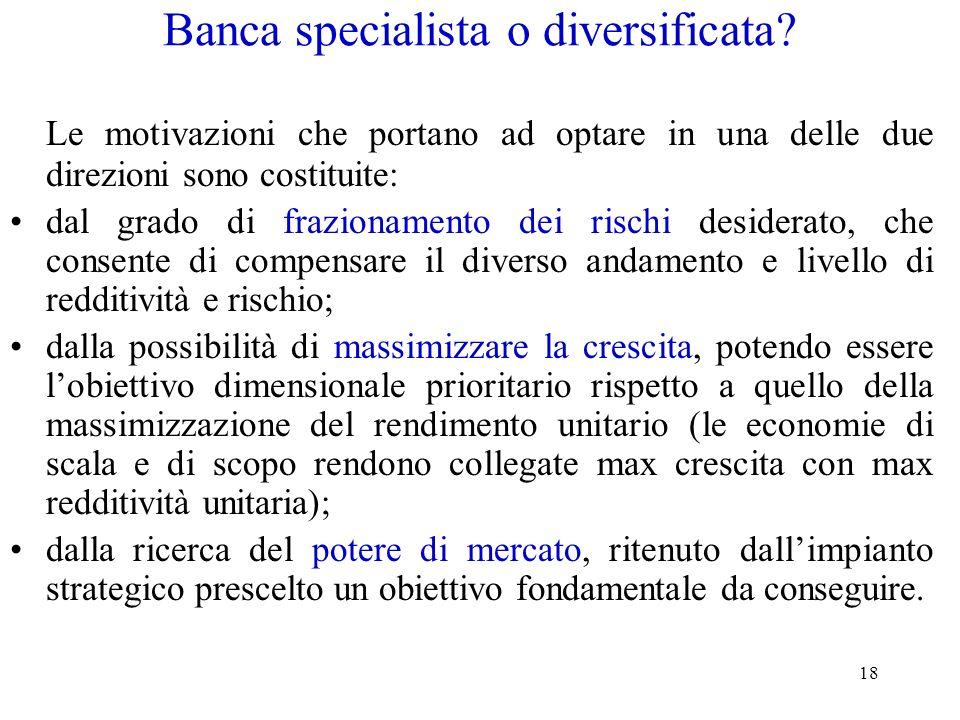18 Banca specialista o diversificata? Le motivazioni che portano ad optare in una delle due direzioni sono costituite: dal grado di frazionamento dei