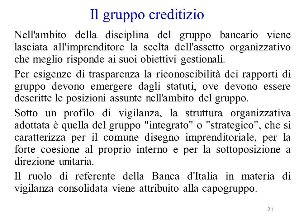 21 Il gruppo creditizio Nell'ambito della disciplina del gruppo bancario viene lasciata all'imprenditore la scelta dell'assetto organizzativo che megl