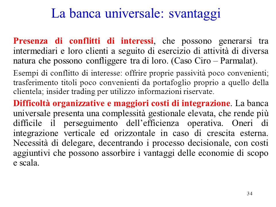 34 La banca universale: svantaggi Presenza di conflitti di interessi, che possono generarsi tra intermediari e loro clienti a seguito di esercizio di