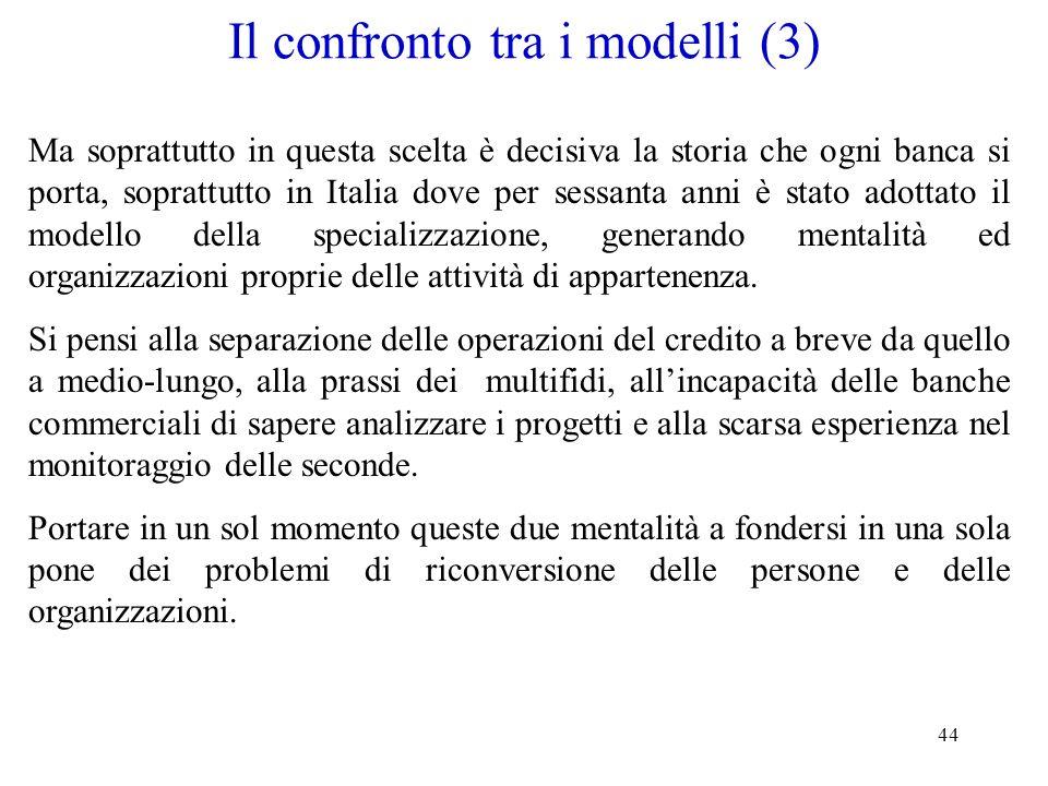 44 Il confronto tra i modelli (3) Ma soprattutto in questa scelta è decisiva la storia che ogni banca si porta, soprattutto in Italia dove per sessant