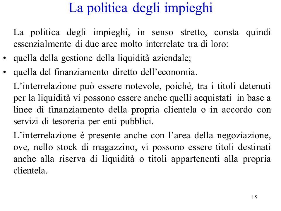 15 La politica degli impieghi La politica degli impieghi, in senso stretto, consta quindi essenzialmente di due aree molto interrelate tra di loro: qu