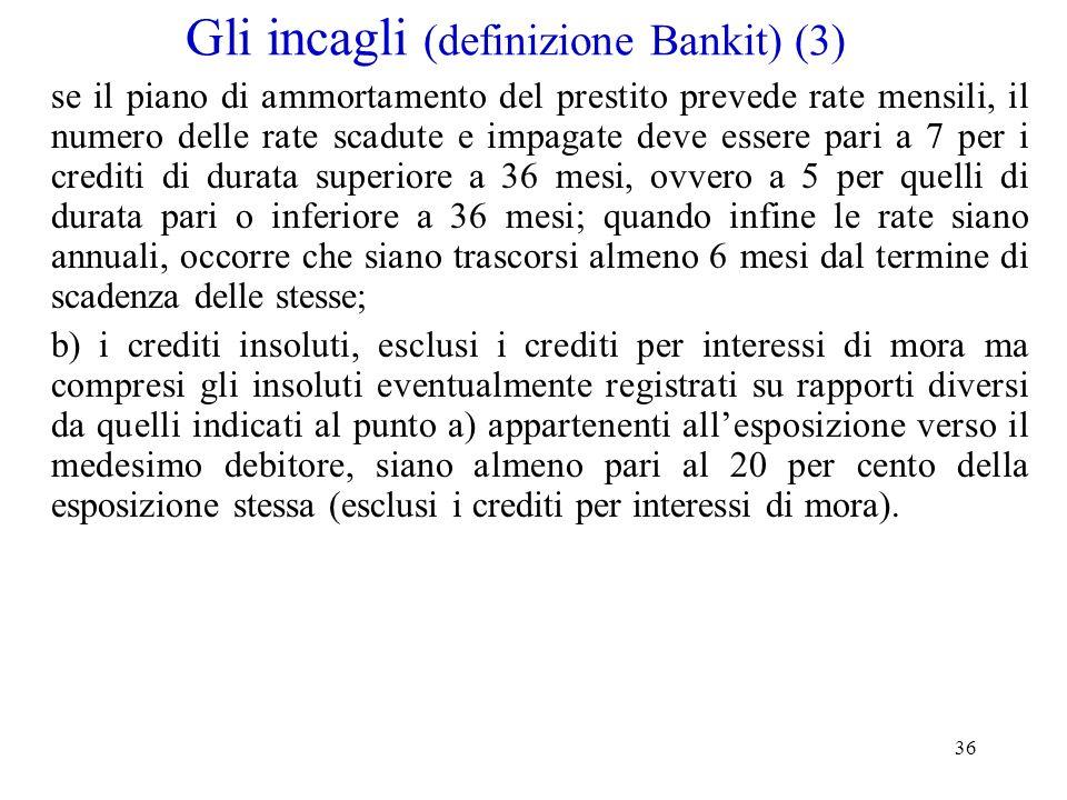 36 Gli incagli (definizione Bankit) (3) se il piano di ammortamento del prestito prevede rate mensili, il numero delle rate scadute e impagate deve es