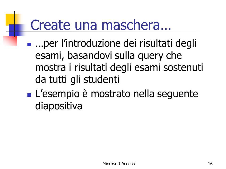 Microsoft Access16 Create una maschera… …per lintroduzione dei risultati degli esami, basandovi sulla query che mostra i risultati degli esami sostenuti da tutti gli studenti Lesempio è mostrato nella seguente diapositiva