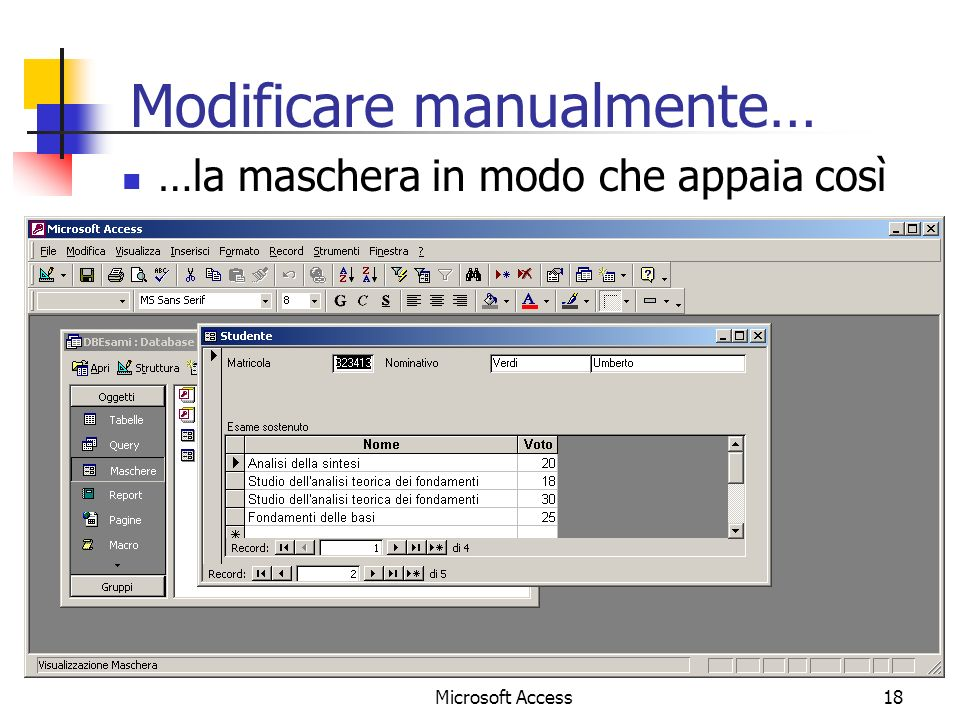 Microsoft Access18 Modificare manualmente… …la maschera in modo che appaia così
