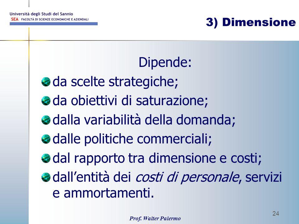 Prof. Walter Palermo 24 3) Dimensione Dipende: da scelte strategiche; da obiettivi di saturazione; dalla variabilità della domanda; dalle politiche co