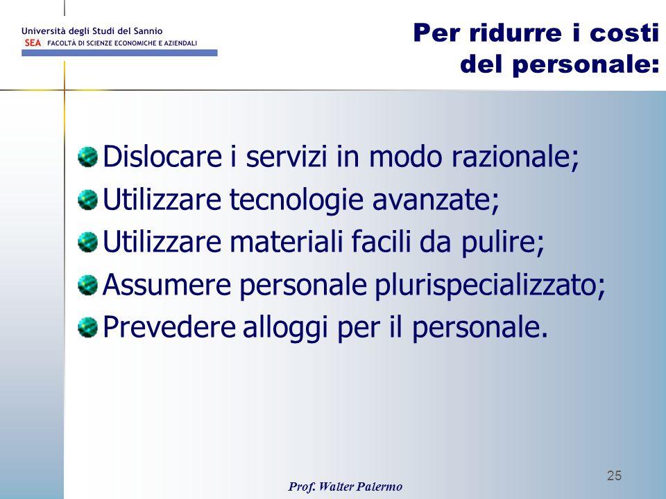 Prof. Walter Palermo 25 Per ridurre i costi del personale: Dislocare i servizi in modo razionale; Utilizzare tecnologie avanzate; Utilizzare materiali