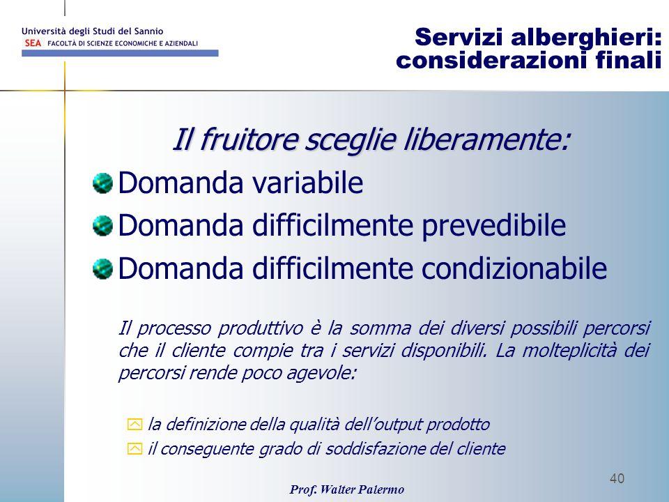 Prof. Walter Palermo 40 Servizi alberghieri: considerazioni finali Il fruitore sceglie liberamente: Domanda variabile Domanda difficilmente prevedibil