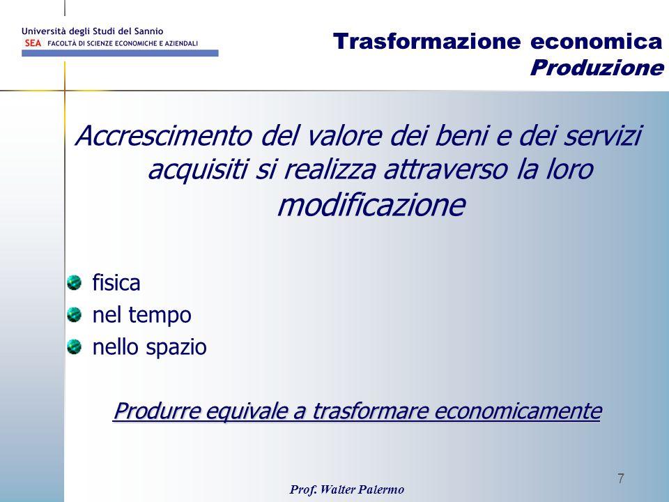 Prof. Walter Palermo 7 Trasformazione economica Produzione Accrescimento del valore dei beni e dei servizi acquisiti si realizza attraverso la loro mo
