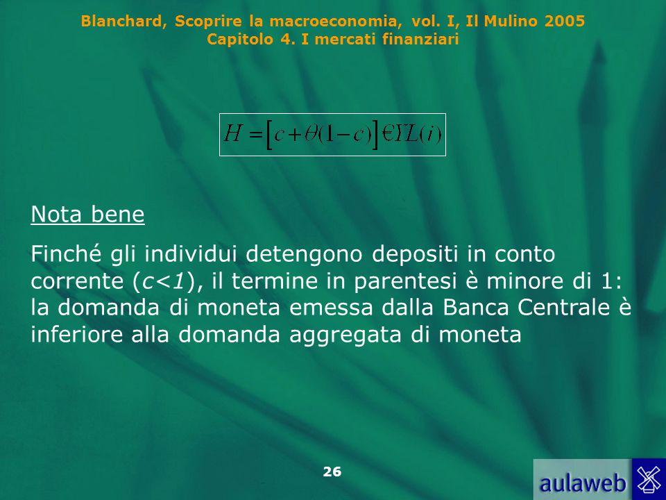 Blanchard, Scoprire la macroeconomia, vol. I, Il Mulino 2005 Capitolo 4. I mercati finanziari 26 Nota bene Finché gli individui detengono depositi in