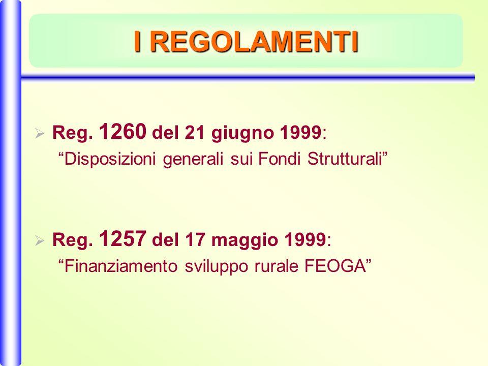 I REGOLAMENTI Reg. 1260 del 21 giugno 1999: Disposizioni generali sui Fondi Strutturali Reg.