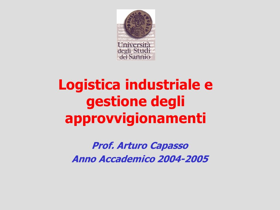 Logistica industriale e gestione degli approvvigionamenti Prof. Arturo Capasso Anno Accademico 2004-2005