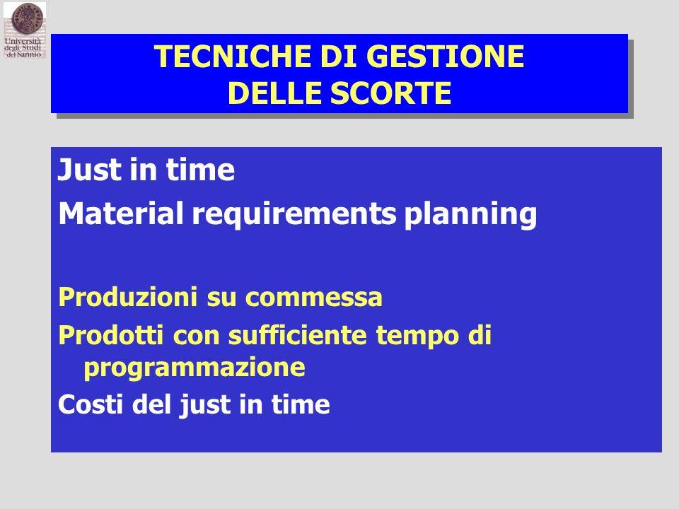 TECNICHE DI GESTIONE DELLE SCORTE Just in time Material requirements planning Produzioni su commessa Prodotti con sufficiente tempo di programmazione