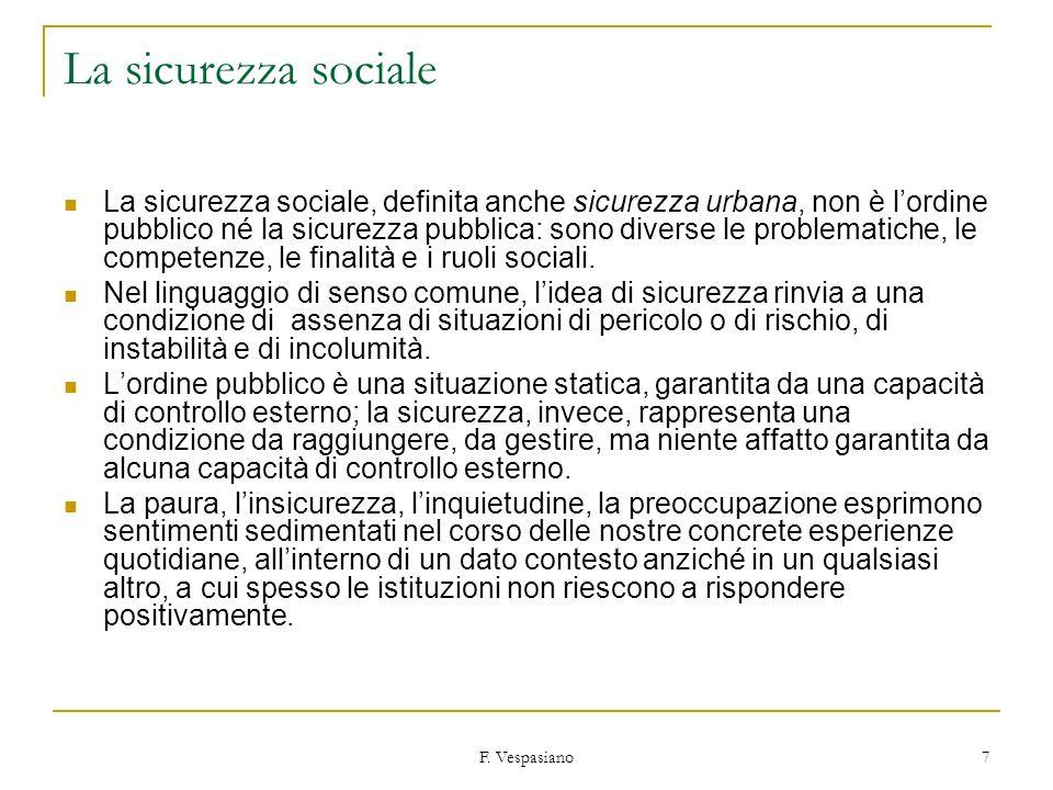 F. Vespasiano 7 La sicurezza sociale La sicurezza sociale, definita anche sicurezza urbana, non è lordine pubblico né la sicurezza pubblica: sono dive