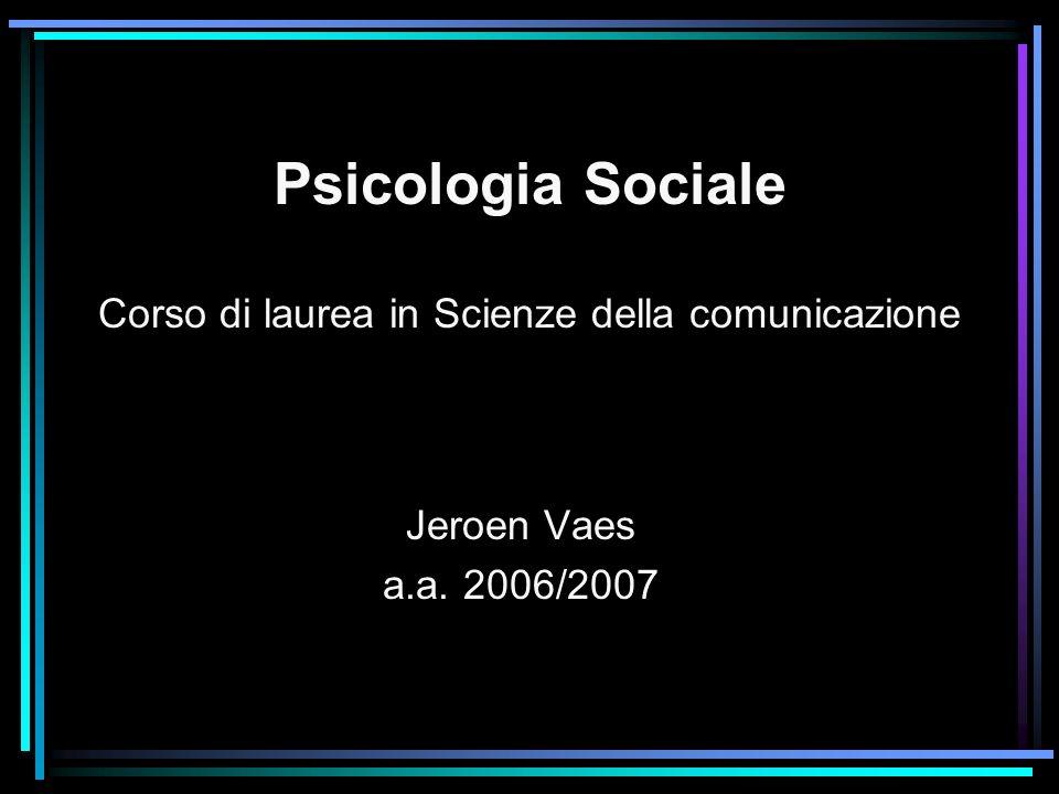 Psicologia Sociale Corso di laurea in Scienze della comunicazione Jeroen Vaes a.a. 2006/2007