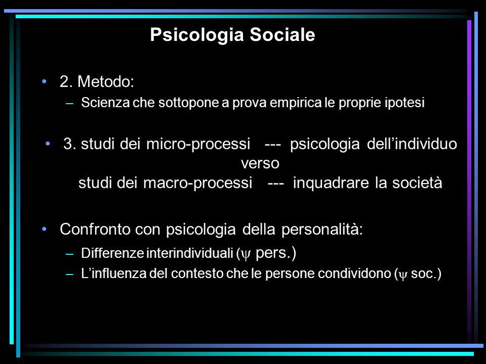 Psicologia Sociale 2. Metodo: –Scienza che sottopone a prova empirica le proprie ipotesi 3. studi dei micro-processi --- psicologia dellindividuo vers