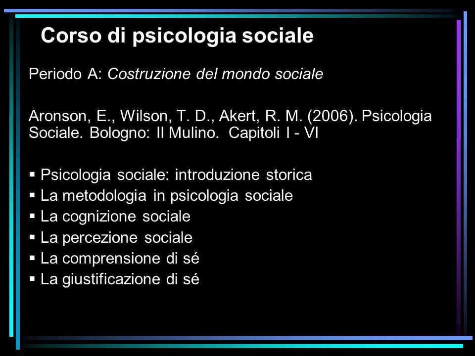 Corso di psicologia sociale Periodo A: Costruzione del mondo sociale Aronson, E., Wilson, T. D., Akert, R. M. (2006). Psicologia Sociale. Bologno: Il