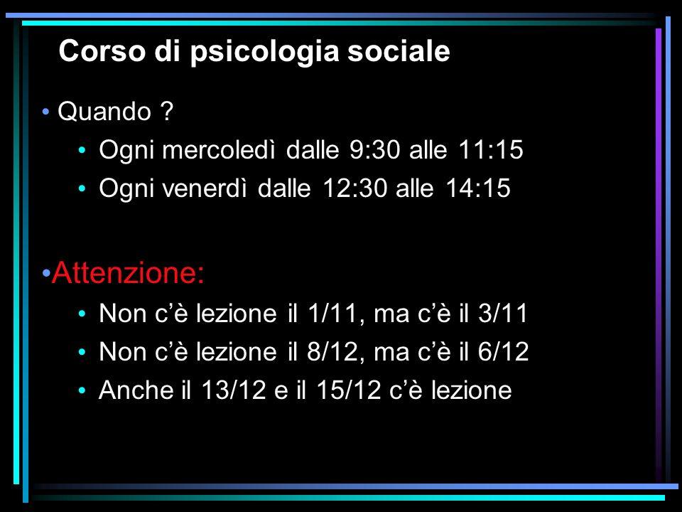 Corso di psicologia sociale Quando ? Ogni mercoledì dalle 9:30 alle 11:15 Ogni venerdì dalle 12:30 alle 14:15 Attenzione: Non cè lezione il 1/11, ma c