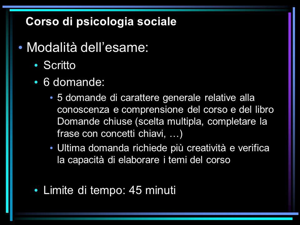 Corso di psicologia sociale Modalità dellesame: Scritto 6 domande: 5 domande di carattere generale relative alla conoscenza e comprensione del corso e