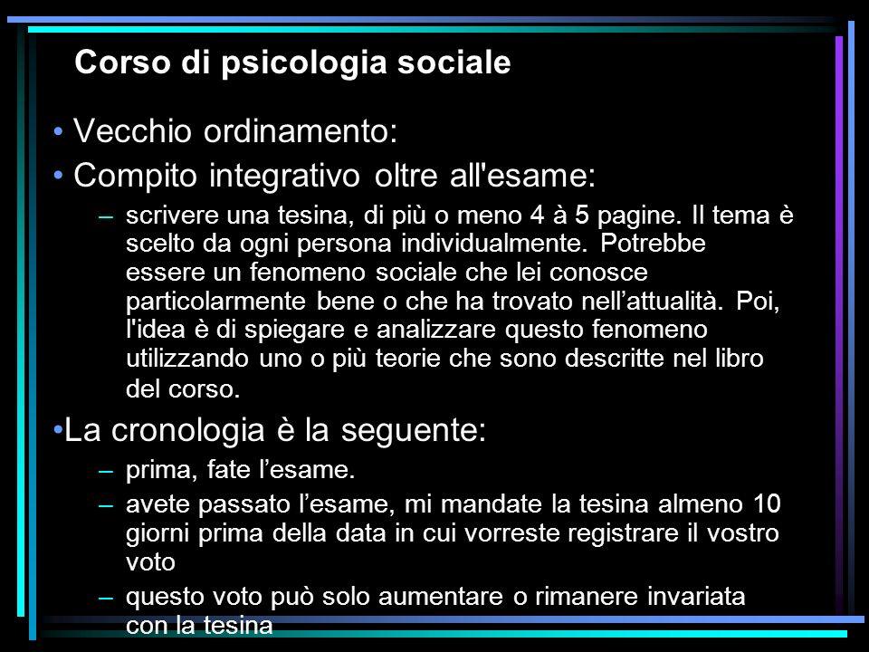 Corso di psicologia sociale Vecchio ordinamento: Compito integrativo oltre all'esame: –scrivere una tesina, di più o meno 4 à 5 pagine. Il tema è scel
