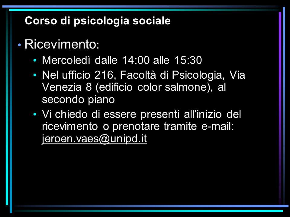 Corso di psicologia sociale Ricevimento : Mercoledì dalle 14:00 alle 15:30 Nel ufficio 216, Facoltà di Psicologia, Via Venezia 8 (edificio color salmo