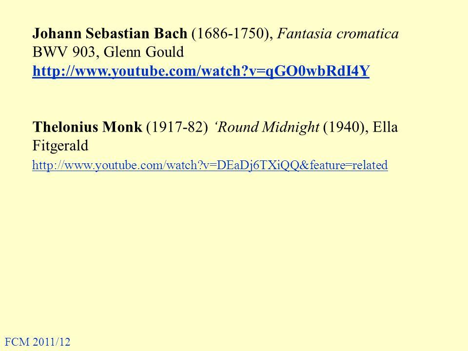 Johann Sebastian Bach (1686-1750), Fantasia cromatica BWV 903, Glenn Gould http://www.youtube.com/watch?v=qGO0wbRdI4Y Thelonius Monk (1917-82) Round Midnight (1940), Ella Fitgerald http://www.youtube.com/watch?v=DEaDj6TXiQQ&feature=related FCM 2011/12