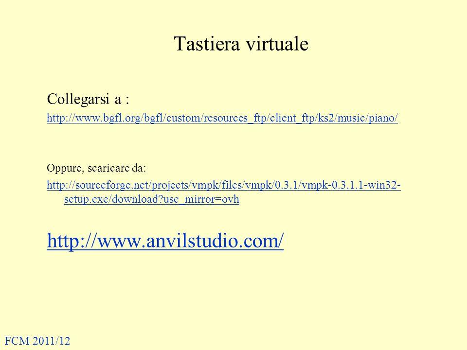 Tastiera virtuale Collegarsi a : http://www.bgfl.org/bgfl/custom/resources_ftp/client_ftp/ks2/music/piano/ Oppure, scaricare da: http://sourceforge.net/projects/vmpk/files/vmpk/0.3.1/vmpk-0.3.1.1-win32- setup.exe/download?use_mirror=ovh http://www.anvilstudio.com/ FCM 2011/12