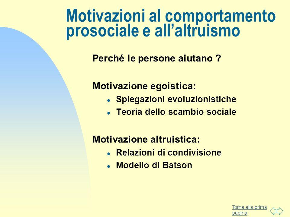 Torna alla prima pagina Motivazioni al comportamento prosociale e allaltruismo Perché le persone aiutano ? Motivazione egoistica: l Spiegazioni evoluz