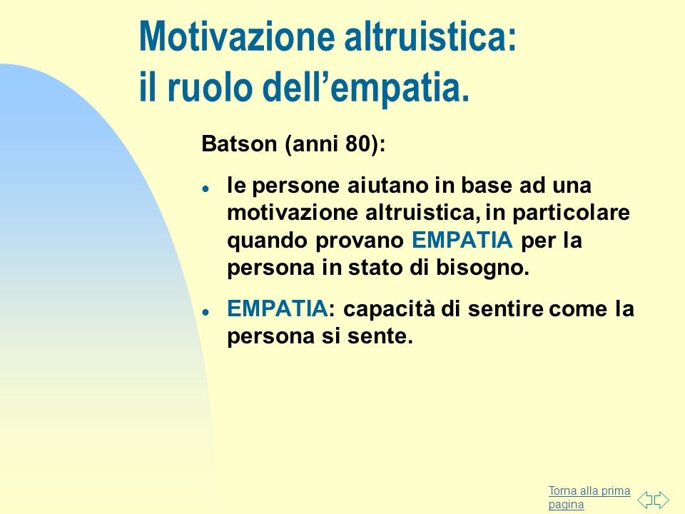Torna alla prima pagina Motivazione altruistica: il ruolo dellempatia. Batson (anni 80): l le persone aiutano in base ad una motivazione altruistica,