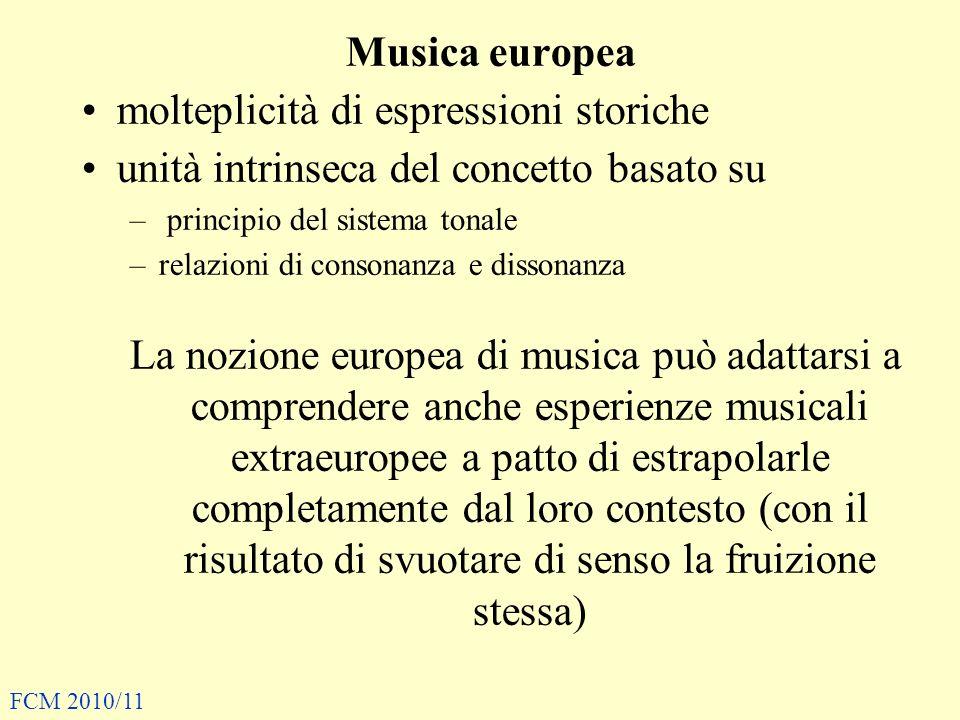 Musica europea molteplicità di espressioni storiche unità intrinseca del concetto basato su – principio del sistema tonale –relazioni di consonanza e dissonanza La nozione europea di musica può adattarsi a comprendere anche esperienze musicali extraeuropee a patto di estrapolarle completamente dal loro contesto (con il risultato di svuotare di senso la fruizione stessa) FCM 2010/11
