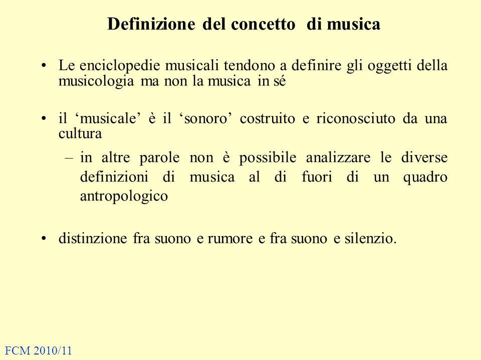 Definizione del concetto di musica Le enciclopedie musicali tendono a definire gli oggetti della musicologia ma non la musica in sé il musicale è il sonoro costruito e riconosciuto da una cultura –in altre parole non è possibile analizzare le diverse definizioni di musica al di fuori di un quadro antropologico distinzione fra suono e rumore e fra suono e silenzio.