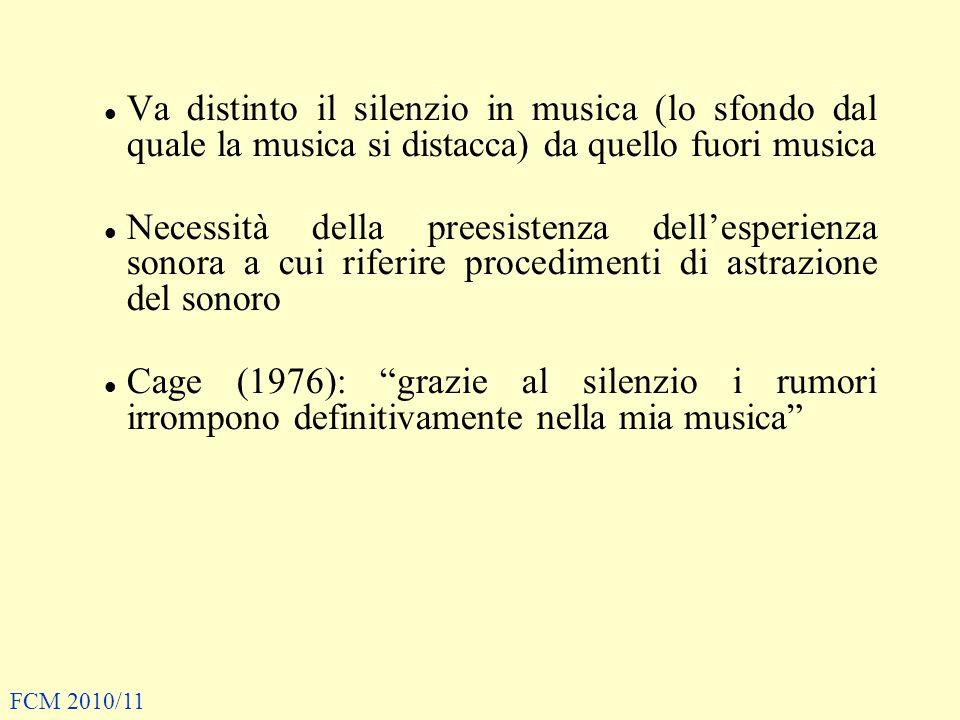 Va distinto il silenzio in musica (lo sfondo dal quale la musica si distacca) da quello fuori musica Necessità della preesistenza dellesperienza sonora a cui riferire procedimenti di astrazione del sonoro Cage (1976): grazie al silenzio i rumori irrompono definitivamente nella mia musica FCM 2010/11