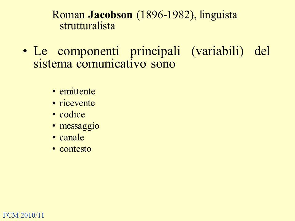 Roman Jacobson (1896-1982), linguista strutturalista Le componenti principali (variabili) del sistema comunicativo sono emittente ricevente codice messaggio canale contesto FCM 2010/11