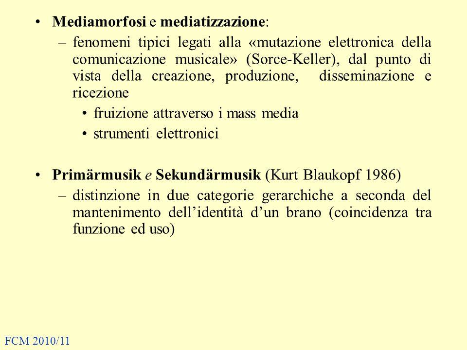 Mediamorfosi e mediatizzazione: –fenomeni tipici legati alla «mutazione elettronica della comunicazione musicale» (Sorce-Keller), dal punto di vista della creazione, produzione, disseminazione e ricezione fruizione attraverso i mass media strumenti elettronici Primärmusik e Sekundärmusik (Kurt Blaukopf 1986) –distinzione in due categorie gerarchiche a seconda del mantenimento dellidentità dun brano (coincidenza tra funzione ed uso) FCM 2010/11