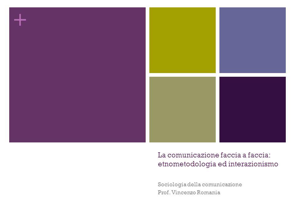 + La comunicazione faccia a faccia: etnometodologia ed interazionismo Sociologia della comunicazione Prof. Vincenzo Romania