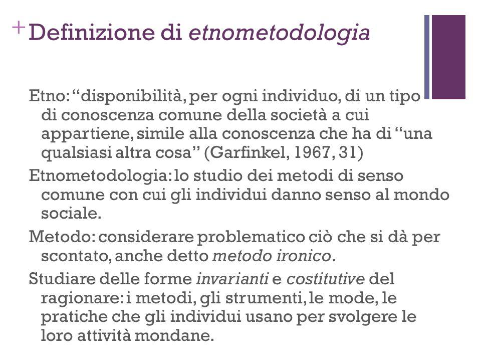 + Definizione di etnometodologia Etno: disponibilità, per ogni individuo, di un tipo di conoscenza comune della società a cui appartiene, simile alla