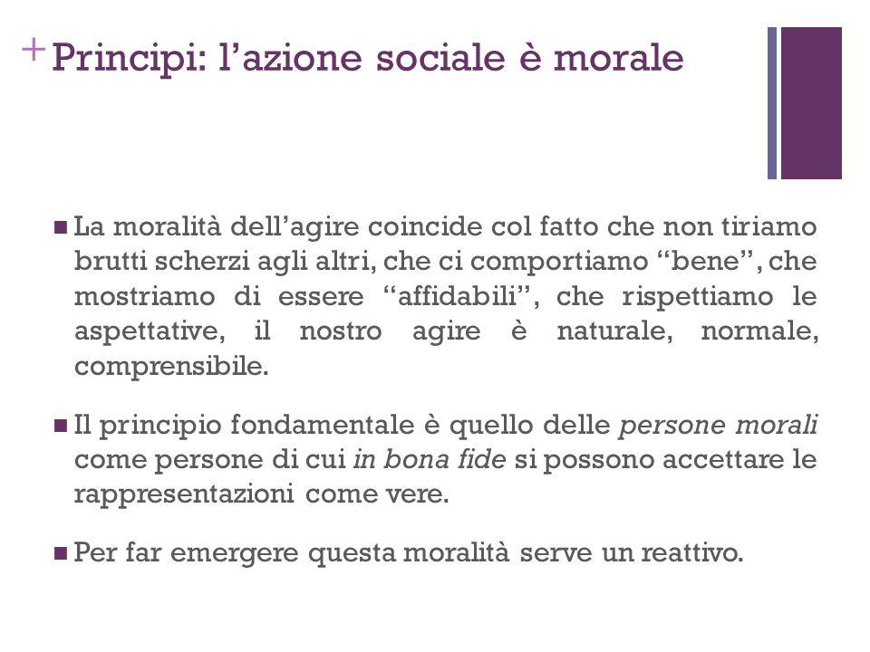 + Principi: lazione sociale è morale La moralità dellagire coincide col fatto che non tiriamo brutti scherzi agli altri, che ci comportiamo bene, che