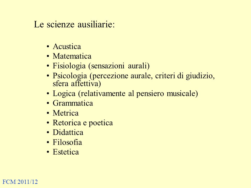 Le scienze ausiliarie: Acustica Matematica Fisiologia (sensazioni aurali) Psicologia (percezione aurale, criteri di giudizio, sfera affettiva) Logica