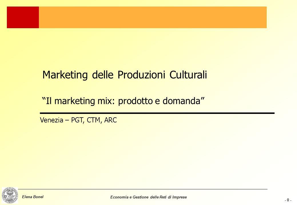 - 0 - Elena Bonel Economia e Gestione delle Reti di Imprese Marketing delle Produzioni Culturali Il marketing mix: prodotto e domanda Venezia – PGT, CTM, ARC