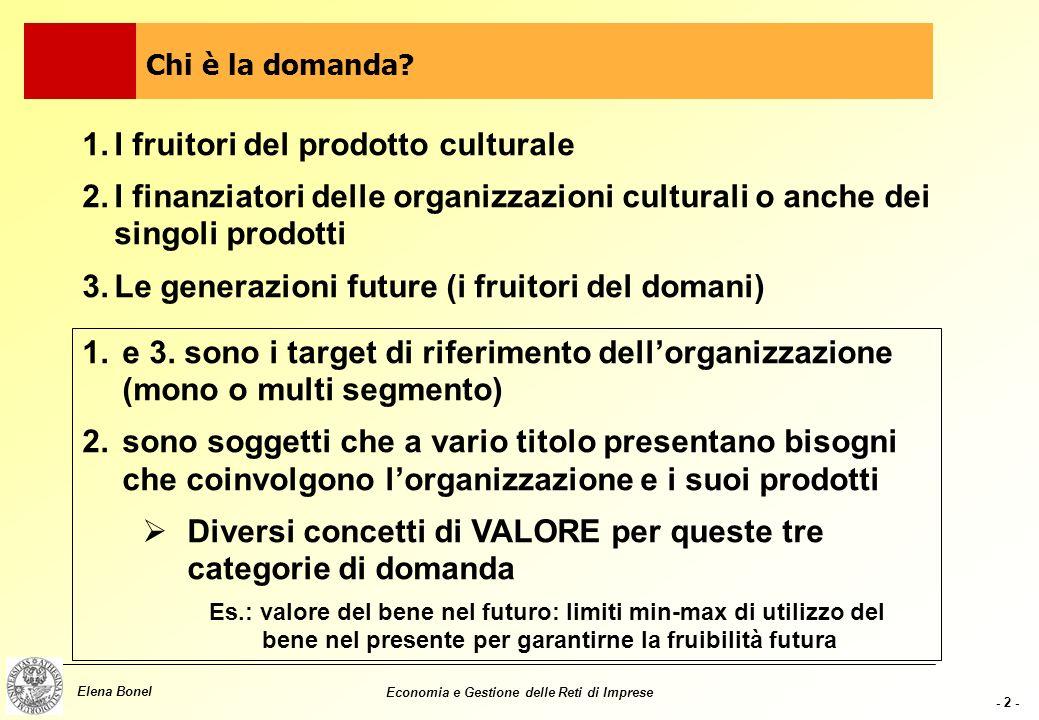 - 2 - Elena Bonel Economia e Gestione delle Reti di Imprese 1.I fruitori del prodotto culturale 2.I finanziatori delle organizzazioni culturali o anche dei singoli prodotti 3.Le generazioni future (i fruitori del domani) Chi è la domanda.