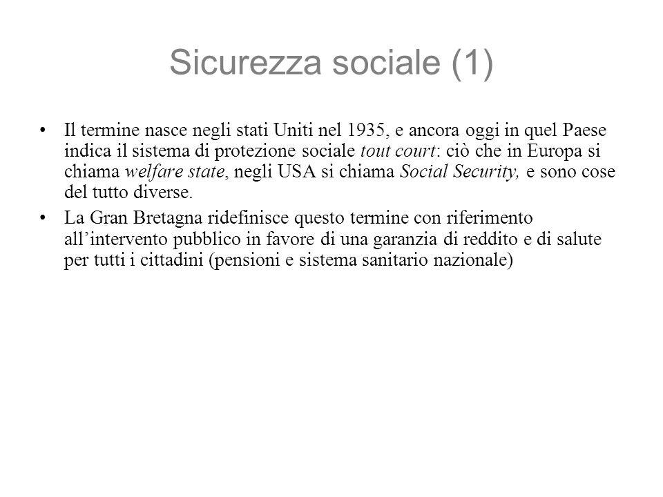 Sicurezza sociale (1) Il termine nasce negli stati Uniti nel 1935, e ancora oggi in quel Paese indica il sistema di protezione sociale tout court: ciò che in Europa si chiama welfare state, negli USA si chiama Social Security, e sono cose del tutto diverse.