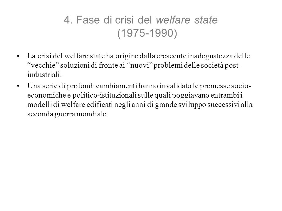 4. Fase di crisi del welfare state (1975-1990) La crisi del welfare state ha origine dalla crescente inadeguatezza delle vecchie soluzioni di fronte a