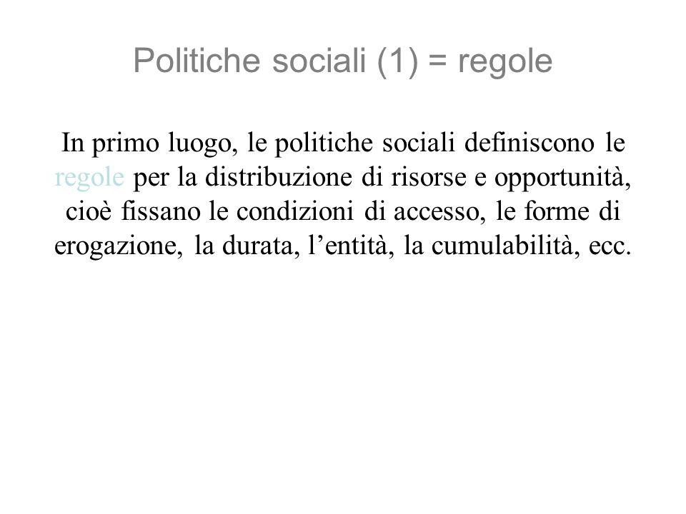 Politiche sociali (2) = organizzazione In secondo luogo, le politiche sociali definiscono lorganizzazione della produzione e distribuzione di risorse e opportunità, attraverso un sistema di apparati (amministrazioni, uffici, scuole, ospedali, ecc.) che hanno una duplice importanza: - erogano servizi fondamentali - rappresentano milioni di posti di lavoro