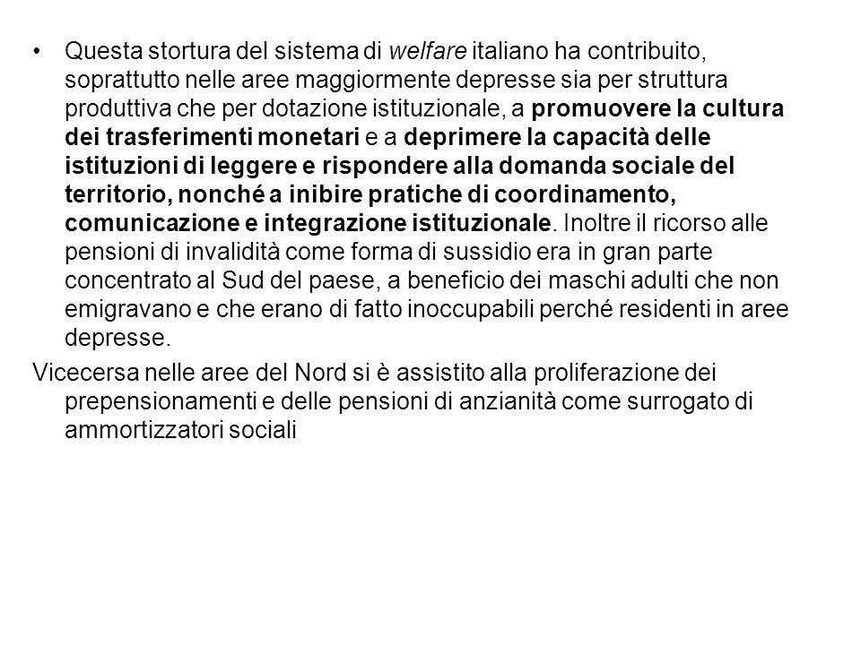 Questa stortura del sistema di welfare italiano ha contribuito, soprattutto nelle aree maggiormente depresse sia per struttura produttiva che per dotazione istituzionale, a promuovere la cultura dei trasferimenti monetari e a deprimere la capacità delle istituzioni di leggere e rispondere alla domanda sociale del territorio, nonché a inibire pratiche di coordinamento, comunicazione e integrazione istituzionale.
