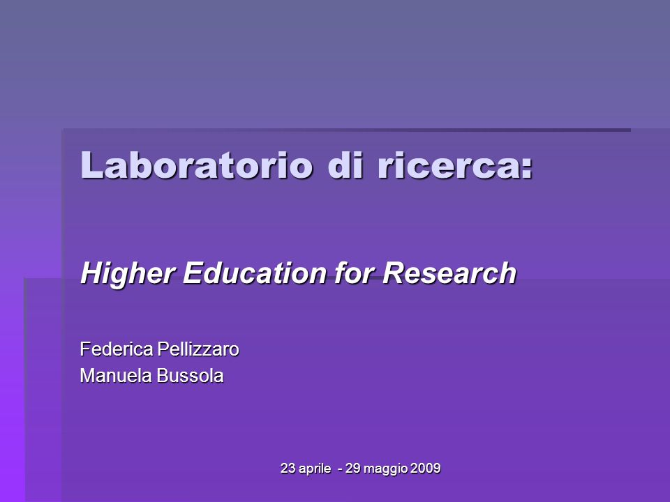23 aprile - 29 maggio 2009 Laboratorio di ricerca: Higher Education for Research Federica Pellizzaro Manuela Bussola