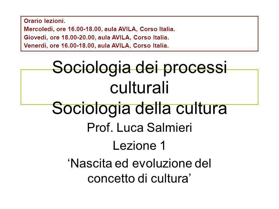 Sociologia dei processi culturali Sociologia della cultura Prof. Luca Salmieri Lezione 1 Nascita ed evoluzione del concetto di cultura Orario lezioni.