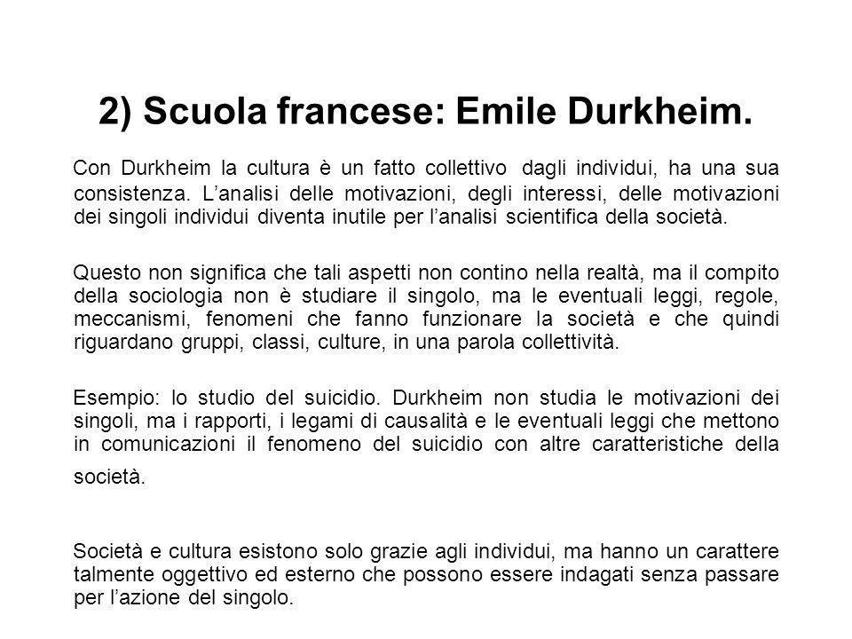 2) Scuola francese: Emile Durkheim. Con Durkheim la cultura è un fatto collettivo dagli individui, ha una sua consistenza. Lanalisi delle motivazioni,